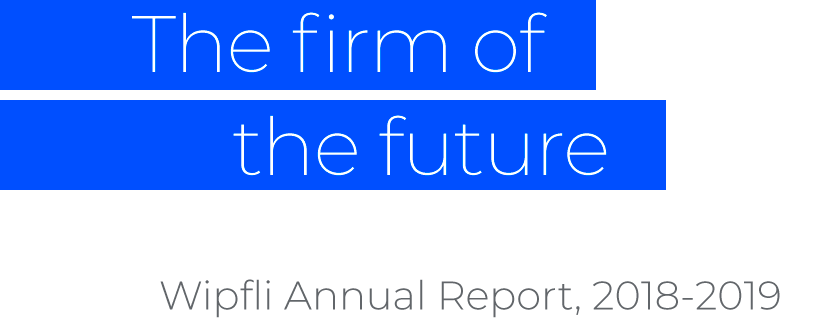 The firm of the future: Wipfli Annual Report, 2018-2019